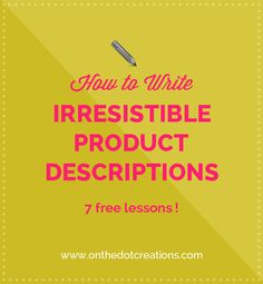 How to Write Irresistible Product Descriptions - 7 free lessons from On the Dot Creations
