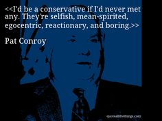 Pat Conroy - quote-I'd be a conservative if I'd never met any. They're selfish, mean-spirited, egocentric, reactionary, and boring.Source: quoteallthethings.com #PatConroy #quote #quotation #aphorism #quoteallthethings