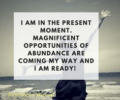 I am in the present moment. Magnificent opportunities are coming my way and I am READY!