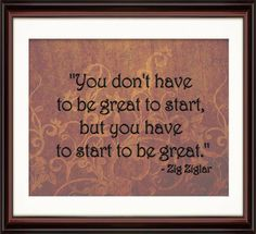 "Zig Zigler - ""You dont have to be great to start but you have to start to be great"""