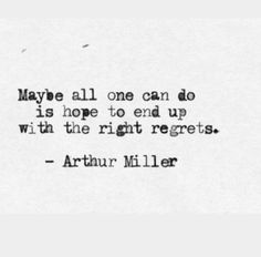 Maybe all we can do is hope to end up with the right regrets. - Arthur Miller
