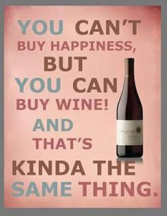 You can't buy happiness but you can buy wine and that's kinda the same thing!