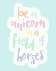 Be a unicorn.. be unique! Be awesome!