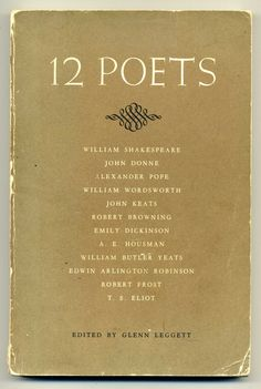 12 Poets: Shakespeare, Donne, Pope, Wordsworth, Keats, Browning, Dickinson, Houseman, Yeats, Robinson, Frost, Eliot. Edited by Glenn Leggett, published in 1958 (a book that was a child of the times, as are we all. rw)