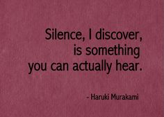 Silence, I discover, is something you can actually hear. - Haruki Murakami #literary #quotes