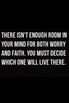 Words to Remember . There isn't enough room in your mind for both worry and faith. You must decide which will live there. Faith Hope Trust Quotes Words Sayings Spiritual Inspiration. Best Love Quotes, Great Quotes, Quotes To Live By, Favorite Quotes, Me Quotes, Inspirational Quotes, Famous Quotes, Having Faith Quotes, Motivational