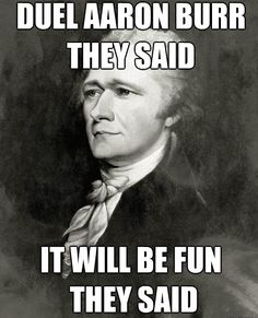 As much as this makes me laugh, I wonder if Hamilton would've ever become a president