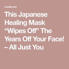 "This Japanese Healing Mask ""Wipes Off"" The Years Off Your Face! – All Just You"