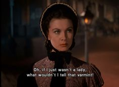 Scarlett: Ooh, if I just wasn't a lady, WHAT wouldn't I tell that varmint. - Gone with the Wind (1939) #margaretmitchell #vivienleigh