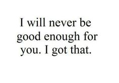 I will never good enough for your. I got that.