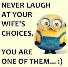 Never laugh at your wife's choice. You are one of them