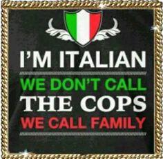 I'm Italian we don't call the cops we call family YUP