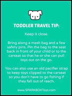 Toddler Travel Tip: Keep it close. Bring along a mesh bag (like the ones to hold bath toys) and a couple of safety pins. Pin the bag to the seat back in front of your child or to her carseat so that she can pull toys out and you can keep track of them. You can also use an old pacifier strap to keep toys clipped to your child's carseat so you don't have to go fishing for them if they fall out of reach. | #sparkbox #sparkbaby #playlearnreturn #parenting | http://www.sparkboxtoys.com