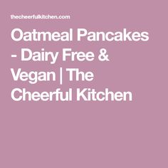 Oatmeal Pancakes - Dairy Free & Vegan | The Cheerful Kitchen