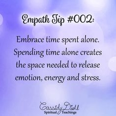 Empath Tip #002: Embrace time spent alone. Spending time alone creates the space needed to release emotion, energy and stress. ~ CassidyDiehl