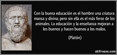 Con la buena educación es el hombre una criatura mansa y divina; pero sin ella es el más feroz de los animales. La educación y la enseñanza mejoran a los buenos y hacen buenos a los malos. (Platón)