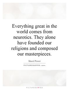 Everything great in the world comes from neurotics. They alone have founded our religions and composed our masterpieces. Marcel Proust quotes on PictureQuotes.com.