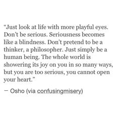 just look at life with more playful eyes. don't be serious. seriousness becomes like a blindness. don't pretend to be a thinker, a philosopher. just simply be a human being. the whole world is showering its joy on you in so many ways, but you are too serious, you cannot open your heart.