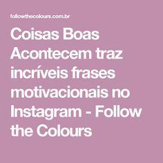 Coisas Boas Acontecem traz incríveis frases motivacionais no Instagram - Follow the Colours