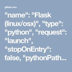 """name"": ""Flask (linux/osx)"",             ""type"": ""python"",             ""request"": ""launch"",             ""stopOnEntry"": false,             ""pythonPath"": ""${config.python.pythonPath}"",             ""program"": ""${env.HOME}/.virtualenvs/flask/bin/flask"",             ""env"": {                 ""FLASK_APP"": ""${workspaceRoot}/quickstart/app.py""             },             ""args"": [                 ""run"",                 ""--no-debugger"",                 ""--no-reload""             ]…"