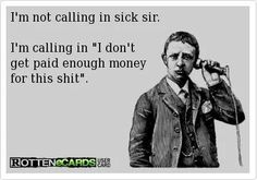 This is better than calling in dead when you run out of sick days:-)  I wish I could still work just so I could say this when I quit the job.