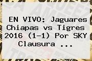 http://tecnoautos.com/wp-content/uploads/imagenes/tendencias/thumbs/en-vivo-jaguares-chiapas-vs-tigres-2016-11-por-sky-clausura.jpg Jaguares Vs Tigres 2016. EN VIVO: Jaguares Chiapas vs Tigres 2016 (1-1) por SKY Clausura ..., Enlaces, Imágenes, Videos y Tweets - http://tecnoautos.com/actualidad/jaguares-vs-tigres-2016-en-vivo-jaguares-chiapas-vs-tigres-2016-11-por-sky-clausura/