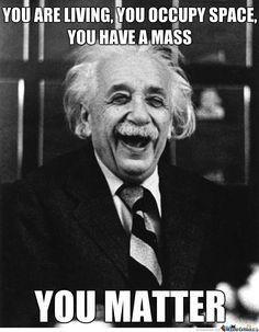 "An inspirational pun. Albert Einstein  ""You are living, you occupy space, you have a mass, you matter."""