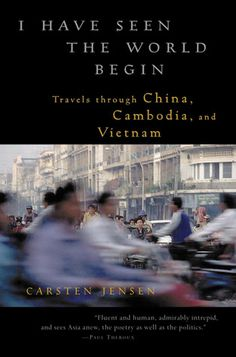"Carsten Jensen's "" I have seen the World Begin - Travels through China, Cambodia and Vietnam."""