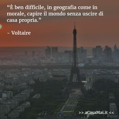It is very difficult, in geography as in morals, understand the world without leaving home