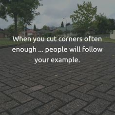 We cut corners in life repeatedly. Usually because its quicker or easier or the least expensive way. What we often don't see when we cut corners, is the message that sends to those around us.