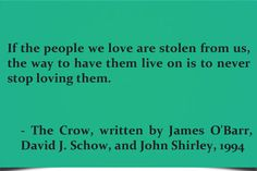 If the people we love are stolen from us, the way to have them live on is to never stop loving them. – The Crow, written by James O'Barr, David J. Schow, and John Shirley, 1994