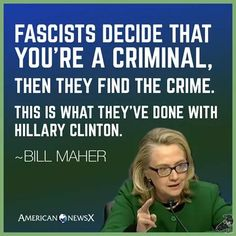 """Fascists decide that you're a criminal,then they find the crime.  This is what they've done with Hillary Clinton."""" - Bill Maher"""
