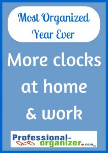 Your Most Organized Year Ever Add more clocks at work and at home.  See how time passes and how much you accomplish.  Be on time for meetings and more