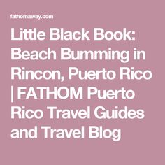 Little Black Book: Beach Bumming in Rincon, Puerto Rico |  FATHOM  Puerto Rico Travel Guides and Travel Blog