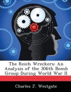 The Reich Wreckers: An Analysis of the 306th Bomb Group During World War II