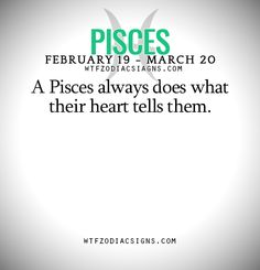 A Pisces always does what their heart tells them.   - WTF Zodiac Signs Daily Horoscope!