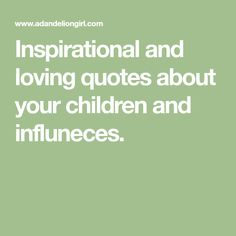 Inspirational and loving quotes about your children and influneces.
