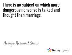 There is no subject on which more dangerous nonsense is talked and thought than marriage. / George Bernard Shaw