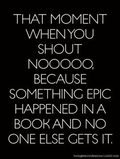 That moment when you shout Nooooo, because something epic happened in a book and no one else gets it.