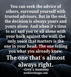 """""""You can seek the advice of others, surround yourself with trusted advisors. But in the end, the decision is always yours and yours alone. And when it's time to act and you're all alone with your back against the wall, the only voice that matters is the one in your head. The one telling you what you already knew. The one that's almost always right."""" - Grey's Anatomy - Quotes"""
