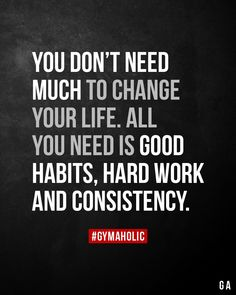 You don't need much to change your life. All you need is good habits, hard work and consistency. - You don't need much to change your life. All you need is good habits, hard work and consistency. Wise Quotes, Great Quotes, Words Quotes, Quotes To Live By, Motivational Quotes, Inspirational Quotes, Sayings, Vie Motivation, Fitness Motivation Quotes