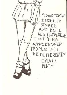 Sometimes I feel so stupid and dull and uncreative that I am amazed when people tell me differently. -Sylvia Plath