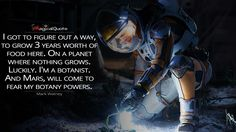 #MarkWatney: I got to figure out a way, to grow 3 years worth of food here. On a planet where nothing grows. Luckily. I'm a botanist. And Mars, will come to fear my botany powers.  More on: http://www.magicalquote.com/movie/the-martian/ #themartian