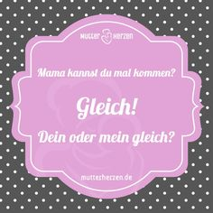 Mehr lustige Sprüche auf: www.mutterherzen.de  #mama #gleich #kind #spaß #schlagfertig #humor #sprüche