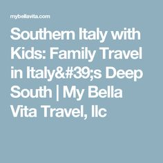 Southern Italy with Kids: Family Travel in Italy's Deep South | My Bella Vita Travel, llc