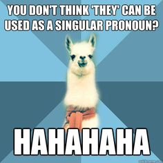 """""""You don't think 'they' can be used as a singular pronoun? HAHAHAHA"""" """"Editor's Note: Lack of a gender-neutral third person singular pronoun is terrible! ... in the absense of any feasible major addition to the closed-class of pronouns in English, acceptance of """"they"""" as a third person singular in the case of gender neutrality might be (regrettably) necessary."""""""