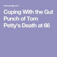 Coping With the Gut Punch of Tom Petty's Death at 66