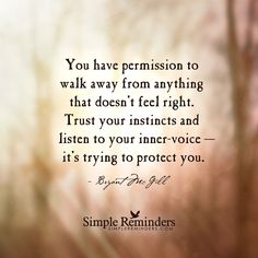 """You have permission to walk away from anything that doesn't feel right. Trust your instincts and listen to your inner-voice — it's trying to protect you"". — Bryant McGill"