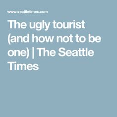 The ugly tourist (and how not to be one) | The Seattle Times