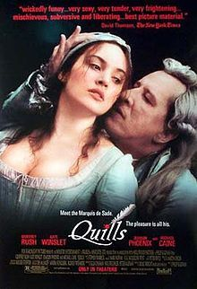 """Quills is a 2000 period film directed by Philip Kaufman and adapted from the Obie award-winning play by Doug Wright, who also wrote the original screenplay. Inspired by the life and work of the Marquis de Sade, Quills re-imagines the last years of the Marquis' incarceration in the insane asylum at Charenton. It stars Geoffrey Rush as the Marquis de Sade, Joaquin Phoenix as the Abbé du Coulmier, Michael Caine as Dr. Royer-Collard, and Kate Winslet as laundress Madeleine """"Maddie"""" LeClerc."""